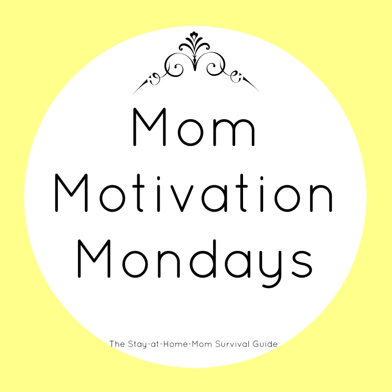 Mom Motivation Mondays with The Stay-at-Home-Mom Survival Guide